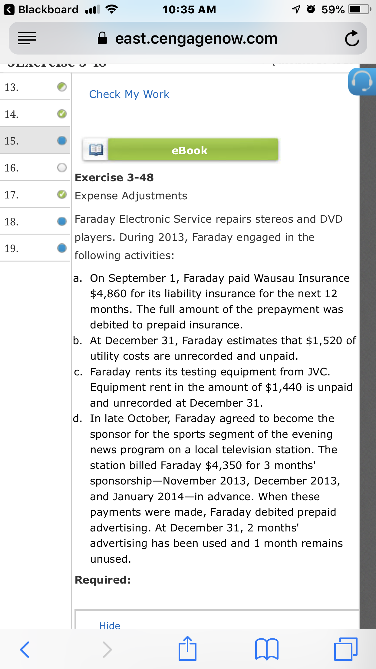 7 O 59% Blackboard 10:35 AM east.cengagenow.com JLACICIO U J IU 13. Check My Work 14. 15. еВook 16. Exercise 3-48 17. Expense Adjustments Faraday Electronic Service repairs stereos and DVD 18. players. During 2013, Faraday engaged in the 19. following activities: a. On September 1, Faraday paid Wausau Insurance $4,860 for its liability insurance for the next 12 months. The full amount of the prepayment was debited to prepaid insurance. b. At December 31, Faraday estimates that $1,520 of utility costs are unrecorded and unpaid. c. Faraday rents its testing equipment from JVC Equipment rent in the amount of $1,440 is unpaid and unrecorded at December 31. d. In late October, Faraday agreed to become the sponsor for the sports segment of the evening news program on a local television station. The station billed Faraday $4,350 for 3 months' sponsorship-November 2013, December 2013, and January 2014-in advance. When these payments were made, Faraday debited prepaid advertising. At December 31, 2 months' advertising has been used and 1 month remains unused Required: Hide