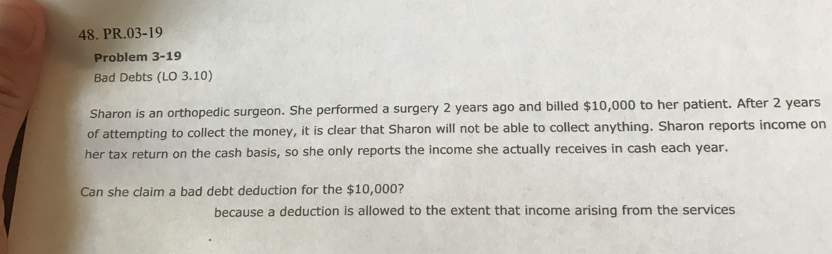 48. PR.03-19 Problem 3-19 Bad Debts (LO 3.10) Sharon is an orthopedic surgeon. She performed a surgery 2 years ago and billed $10,000 to her patient. After 2 years of attempting to collect the money, it is clear that Sharon will not be able to collect anything. Sharon reports income on her tax return on the cash basis, so she only reports the income she actually receives in cash each year. Can she claim a bad debt deduction for the $10,000? because a deduction is allowed to the extent that income arising from the services