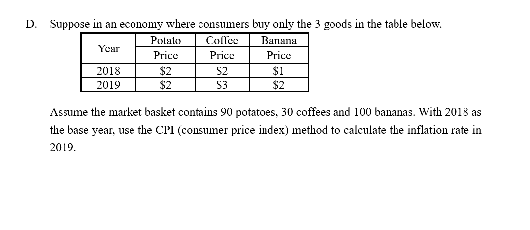 Suppose in an economy where consumers buy only the 3 goods in the table below. D. Coffee Potato Banana Year Price Price Price $2 $2 $3 $1 2018 2019 $2 $2 Assume the market basket contains 90 potatoes, 30 coffees and 100 bananas. With 2018 as the base year, use the CPI (consumer price index) method to calculate the inflation rate in 2019.