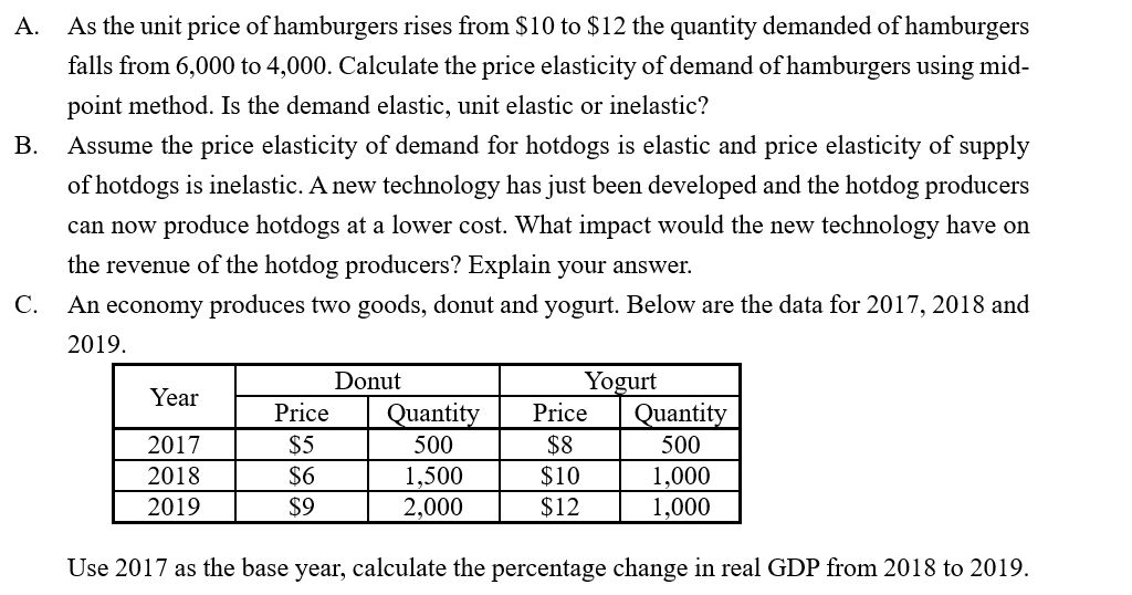 As the unit price of hamburgers rises from $10 to $12 the quantity demanded of hamburgers falls from 6,000 to 4,000. Calculate the price elasticity of demand of hamburgers using mid- A. point method. Is the demand elastic, unit elastic or inelastic? Assume the price elasticity of demand for hotdogs is elastic and price elasticity of supply B. of hotdogs is inelastic. A new technology has just been developed and the hotdog producers can now produce hotdogs at a lower cost. What impact would the new technology have on the revenue of the hotdog producers? Explain your answer. C. An economy produces two goods, donut and yogurt. Below are the data for 2017, 2018 and 2019. Donut Yogurt Year Price Quantity Price Quantity $5 $8 $10 $12 2017 500 500 $6 1,000 1,000 2018 1,500 $9 2019 2,000 Use 2017 as the base year, calculate the percentage change in real GDP from 2018 to 2019.