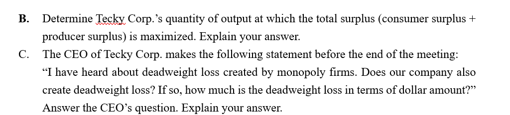 """Determine Tecky Corp.'s quantity of output at which the total surplus (consumer surplus + B. producer surplus) is maximized. Explain your answer. C. The CEO of Tecky Corp. makes the following statement before the end of the meeting: """"I have heard about deadweight loss created by monopoly firms. Does our company also create deadweight loss? If so, how much is the deadweight loss in terms of dollar amount?"""" Answer the CEO's question. Explain your answer."""