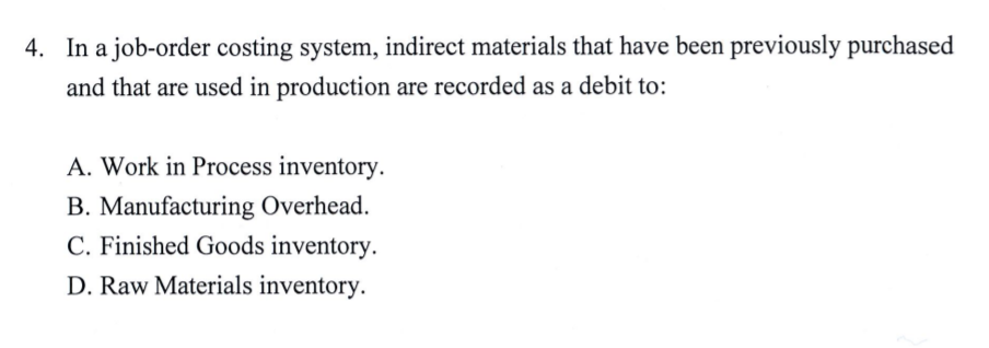 4. In a job-order costing system, indirect materials that have been previously purchased and that are used in production are recorded as a debit to: A. Work in Process inventory. B. Manufacturing Overhead. C. Finished Goods inventory. D. Raw Materials inventory.