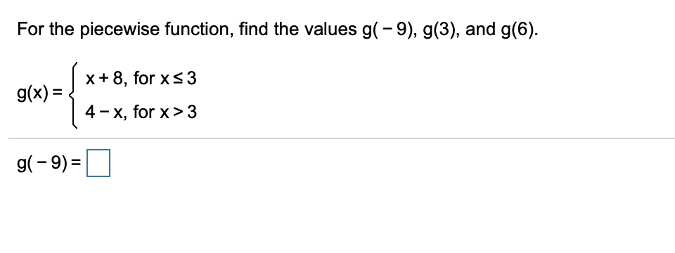 For the piecewise function, find the values g( - 9), g(3), and g(6) x+8, for xs3 g(x)= 4 x, for x> 3 g-9)=