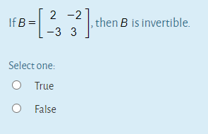 2 -2 If B = then B is invertible. -3 3 Select one: O True O False