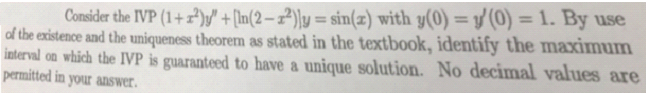 Consider the IVP (1+) +[In(2-2)y = sin(z) with y(0) = y(0) = 1. By use of the existence and the uniqueness theorem as stated in the textbook, identify the maximum interval on which the IVP is guaranteed to have a unique solution. No decimal values are permitted in your answer.
