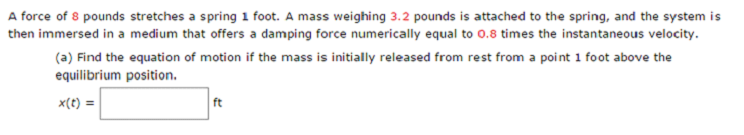 A force of 8 pounds stretches a spring 1 foot. A mass weighing 3.2 pounds is attached to the spring, and the system is then immersed in a medium that offers a damping force numerically equal to 0.8 times the instantaneous velocity. (a) Find the equation of motion if the mass is initially released from rest from a point 1 foot above the equilibrium position. x(t) ft