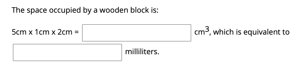 The space occupied by a wooden block is: cm3, which is equivalent to 5cm x 1cm x 2cm = milliliters.