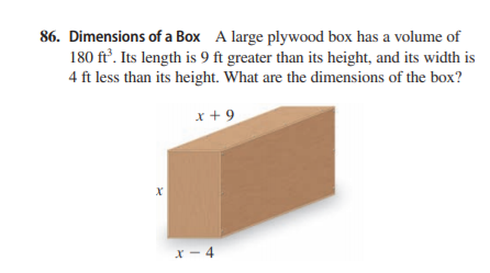 86. Dimensions of a Box A large plywood box has a volume of 180 ft'. Its length is 9 ft greater than its height, and its width is 4 ft less than its height. What are the dimensions of the box? x + 9 X - 4