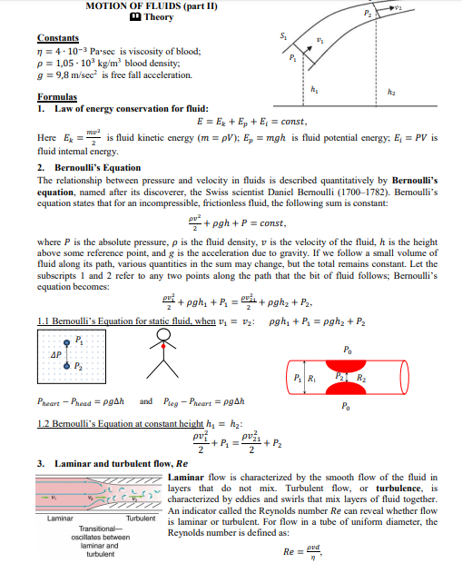 MOTION OF FLUIDS (part II) M Theory Constants n = 4- 10-3 Parsec is viscosity of blood; p= 1,05 - 10° kg/m blood density; g = 9,8 m/sec is free fall acceleration. hz Formulas 1. Law of energy conservation for fluid: E = Ex + Ep + E, = const, Here Eg fluid intemal energy. is fluid kinetic energy (m = pV); E, = mgh is fluid potential energy; E, = PV is 2. Bernoulli's Equation The relationship between pressure and velocity in fluids is described quantitatively by Bernoulli's equation, named after its discoverer, the Swiss scientist Daniel Bemoulli (1700–1782). Bemoulli's equation states that for an incompressible, frictionless fluid, the following sum is constant: + pgh + P = const, where P is the absolute pressure, p is the fluid density, v is the velocity of the fluid, h is the height above some reference point, and g is the acceleration due to gravity. If we follow a small volume of fluid along its path, various quantities in the sum may change, but the total remains constant. Let the subscripts 1 and 2 refer to any two points along the path that the bit of fluid follows; Bernoulli's equation becomes: Pri + pgh, + P, = i+ pghz + P.. 1.1 Bemoulli's Equation for static fluid, when v, = v2: pgh, + P, = pghz + P2 Po AP PA R2 P R Pieg - Pneart = PgAh Pheart - Phead = pgAh and Pa 1.2 Bemoulli's Equation at constant height h, = h2: pvž. -+ P =- + P2 3. Laminar and turbulent flow, Re Laminar flow is characterized by the smooth flow of the fluid in layers that do not mix. Turbulent flow, or turbulence, is characterized by eddies and swirls that mix layers of fluid together. An indicator called the Reynolds number Re can reveal whether flow is laminar or turbulent. For flow in a tube of uniform diameter, the Reynolds number is defined as: Laminar Turbulent Transitional- oscillates between laminar and turbulent pvd Re =