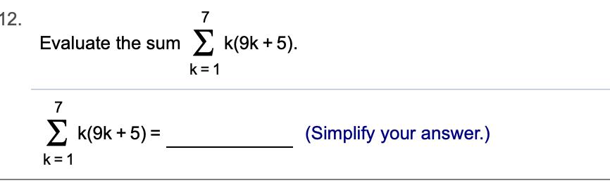 12. 7 k(9k 5) Evaluate the sum k 1 7 Σ κ(9k+ 5) = (Simplify your answer.) k 1