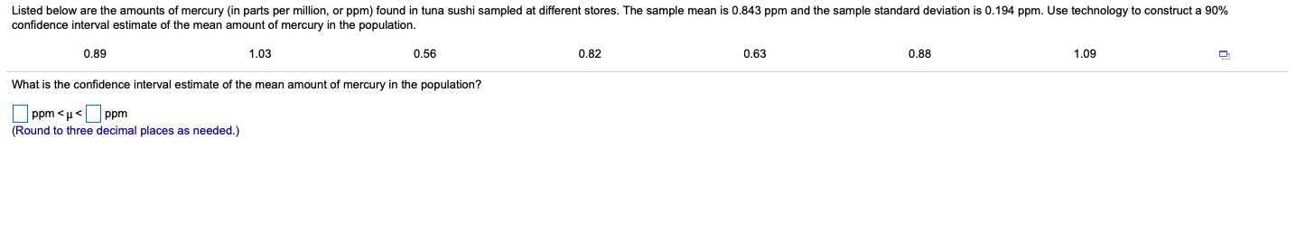 Listed below are the amounts of mercury (in parts per million, or ppm) found in tuna sushi sampled at different stores. The sample mean is 0.843 ppm and the sample standard deviation is 0.194 ppm. Use technology to construct a 90% confidence interval estimate of the mean amount of mercury in the population. 0.89 1,03 0.56 0.82 0.63 0.88 1,09 What is the confidence interval estimate f the mean amount of mercury in the population? Ppm < u<Ppm (Round to three decimal places as needed.)