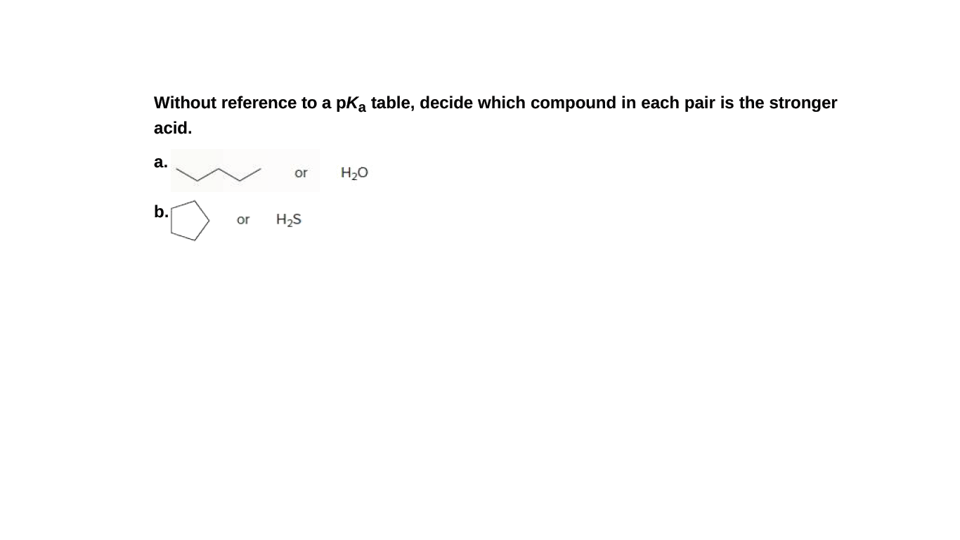 Without reference to a pka table, decide which compound in each pair is the stronger acid. а. or H2O b. or H2S