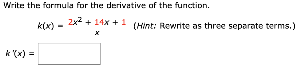 Write the formula for the derivative of the function k(x)2x2+ 14x + 1 (Hint: Rewrite as three separate terms.) X k'(x)