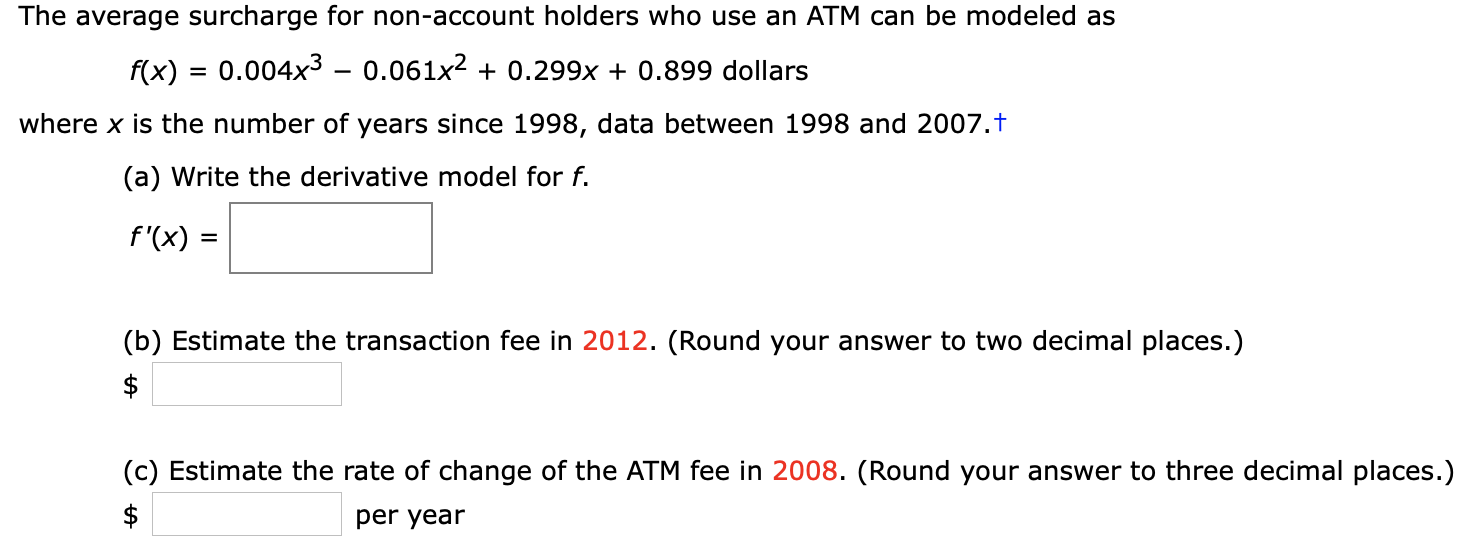 The average surcharge for non-account holders who use an ATM can be modeled as 0.004x3 - 0.061x2 0.299x + 0.899 dollars f(x) where x is the number of years since 1998, data between 1998 and 2007.t (a) Write the derivative model for f. f'(x) (b) Estimate the transaction fee in 2012. (Round your answer to two decimal places.) $ (c) Estimate the rate of change of the ATM fee in 2008. (Round your answer to three decimal places.) $ per year +A