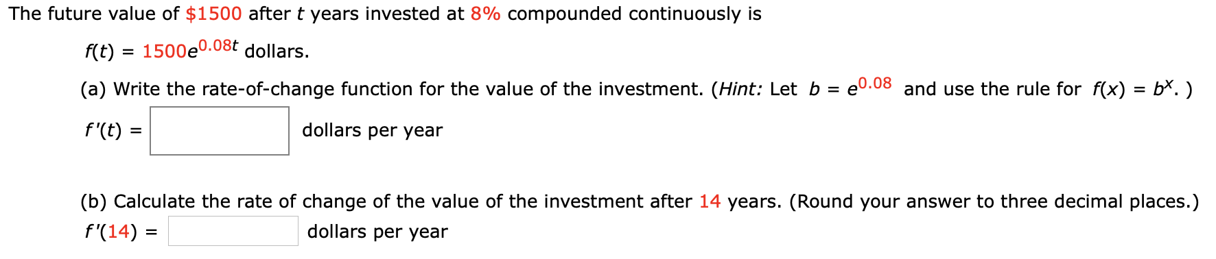 The future value of $1500 after t years invested at 8% compounded continuously is f(t)1500e0.08t dollars. e0.08 and use the rule for f(x) = b*.) (a) Write the rate-of-change function for the value of the investment. (Hint: Let b dollars per year f'(t) = (b) Calculate the rate of change of the value of the investment after 14 years. (Round your answer to three decimal places.) dollars per year f'(14)