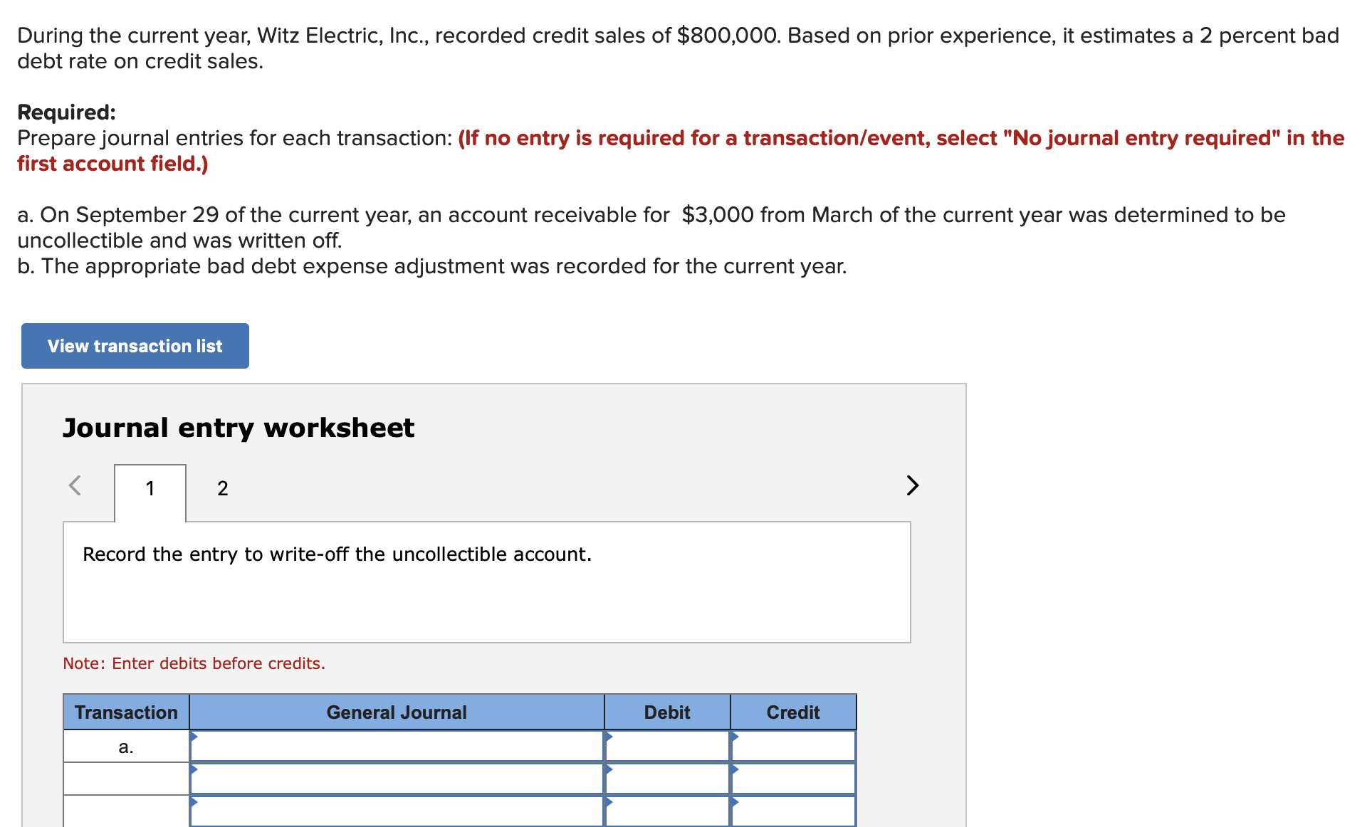 "During the current year, Witz Electric, Inc., recorded credit sales of $800,000. Based on prior experience, it estimates a 2 percent bad debt rate on credit sales. Required: Prepare journal entries for each transaction: (lf no entry is required for a transaction/event, select ""No journal entry required"" in the first account field.) a. On September 29 of the current year, an account receivable for $3,000 from March of the current year was determined to be uncollectible and was written off. b. The appropriate bad debt expense adjustment was recorded for the current year. View transaction list Journal entry worksheet 2 Record the entry to write-off the uncollectible account Note: Enter debits before credits. Debit Transaction General Journal Credit а. A"