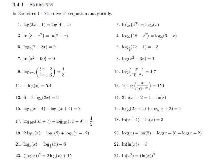 "6.4.1 EXERCISES In Exercises 1 - 24, solve the equation analytically. 2. log2 (r*) = log2(r) 1. log(3r – 1) = log(4 – r) %3D 3. In (8 – a?) = In(2 – 2) 4. log, (18 – 2?) = log; (6 – r) 6. log (2r – 1) = -3 5. log3(7 – 2r) = 2 8. log(r2 – 3r) = 1 7. In (22 – 99) = 0 %3D 3x – 2 -("")> 12. 10 log (0-12) 10. log (10-3) 9. log125 = 4.7 %3D 2r + 3 11. – log(r) = 5.4 = 150 14. 3 In(x) – 2 =1- ln(xr) 13. 6 – 3 log; (2x) = 0 15. log3(r – 4) + log3(r+ 4) = 2 16. log, (2r + 1) + log, (r+ 2) 18. In(r+ 1) – ln(r) = 3 17. log 169 (3r + 7)- log169(5x-9) %3! %3D 19. 2log,(r) = log,(2) + log,(r+ 12) 20. log(r) – log(2) = log(r + 8) – log(r + 2) %3D 21. log3(x) = log1 (x) + 8 22. In(In(x)) = 3 %3D 23. (log(r))? = 2 log(r) + 15 24. In(22) = (In(r))² %3D"