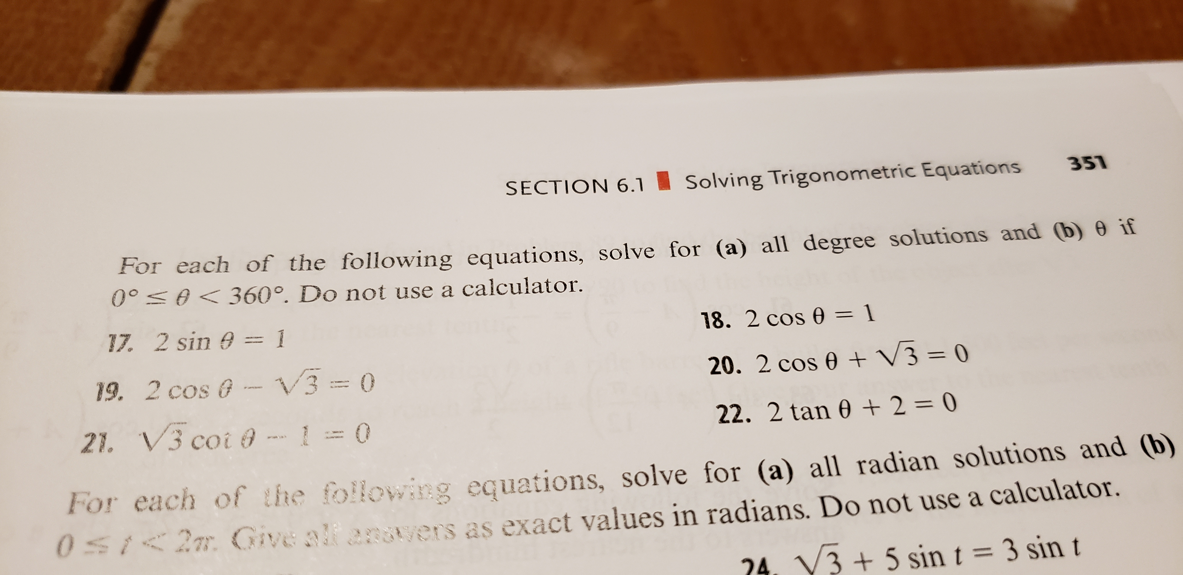 SECTION 6.1 351 Solving Trigonometric Equations For each of the following equations, solve for (a) all degree solutions and (b) 0 if 00 0360°. Do not use a calculator. 17. 2 sin 0 1 18. 2 cos 0 = 1 V3 = 0 3 19. 2 cos @ 20. 2 cos e 0 21. V3 coi @ 22. 2 tan 0 2 = 0 For each of the following equations, solve for (a) all radian solutions and (b) 0St2m Give alf angtyers as exact values in radians. Do not use a calculator. 24. V3+ 5 sin t = 3 sin t FO