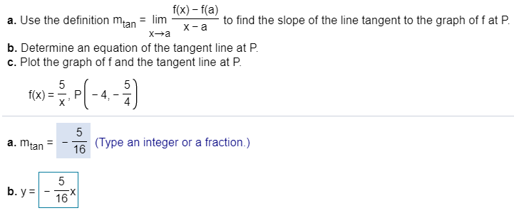 f(x)-f(a) a. Use the definition mtan = lim to find the slope of the line tangent to the graph of f at P х -а X a Xa b. Determine an equation of the tangent line at P c. Plot the graph of f and the tangent line at P 5 5 - 4, f(x) P X 5 (Type an integer or a fraction.) 16 a. mtan 5 b. y 16 LC