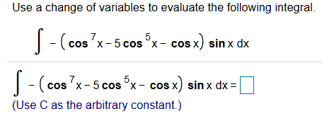 Use a change of variables to evaluate the following integral cos x) sin x dx 5 -(cos 'x-5 cos x-c (cos 7x-5 cos x- cos x) sinx dx 5 (Use C as the arbitrary constant.)