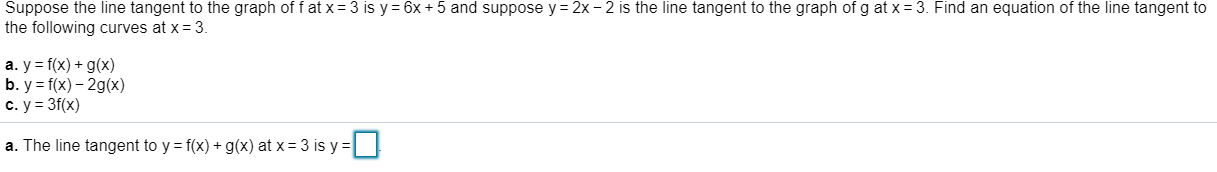 Suppose the line tangent to the graph of f at x 3 is y 6x 5 and suppose y 2x - 2 is the line tangent to the graph of g at x 3. Find an equation of the line tangent to the following curves at x- 3. a. y f(x) g(x) b. y f(x)-2gx) c. y 3f(x) a. The line tangent to y = f(x) + g(x) at x = 3 is y =  