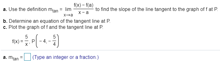 a. Use the definition mtan = lim I(x) - f(a) to find the slope of the line tangent to the graph of f at P X a Xa b. Determine an equation of the tangent line at P c. Plot the graph of f and the tangent line at P 5 5 4 f(x) P X (Type an integer or a fraction.) a. mtan