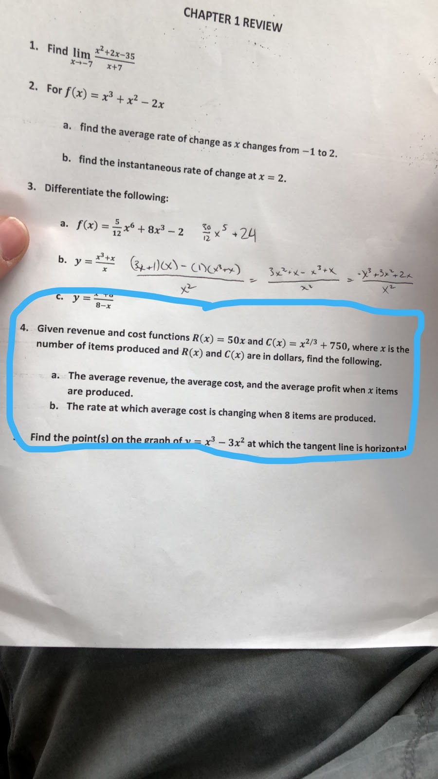 CHAPTER 1 REVIEW 1. Find lim x2 +2x-35 x--7 x+7 2. For f(x) = x³ + x² – 2x %3D find the average rate of change as x changes from -1 to 2. a. b. find the instantaneous rate of change at x = 2. Differentiate the following: 3. x +24 a. f(x) = x + 8x² – 2 x3+x 3x²rx- x3+x b. y =** +1)x)-cDcx) * TO c. y = 8-x x2/3 + 750, where x is the 4. Given revenue and cost functions R(x) = 50x and C(x) number of items produced and R(x) and C(x) are in dollars, find the following. The average revenue, the average cost, and the average profit when x items a. are produced. b. The rate at which average cost is changing when 8 items are produced. Find the point(s) on the graph of v = x³ - 3x2 at which the tangent line is horizontal
