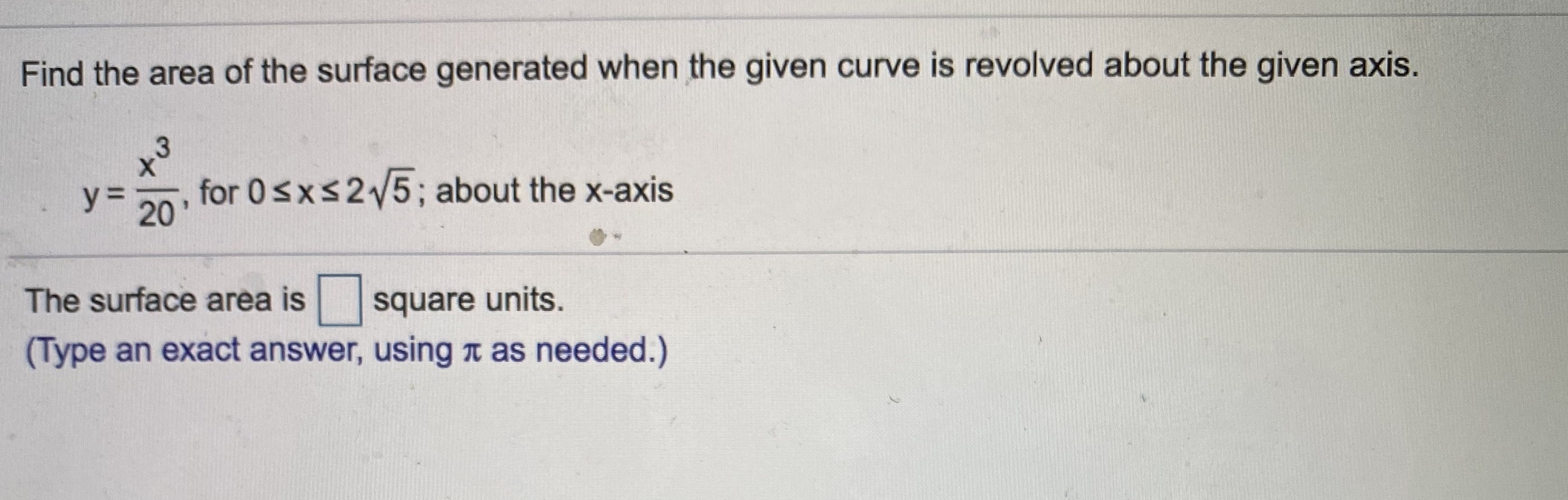 Find the area of the surface generated when the given curve is revolved about the given axis. y= for 0sxs25; about the x-axis 20 The surface area is square units. (Type an exact answer, using n as needed.)
