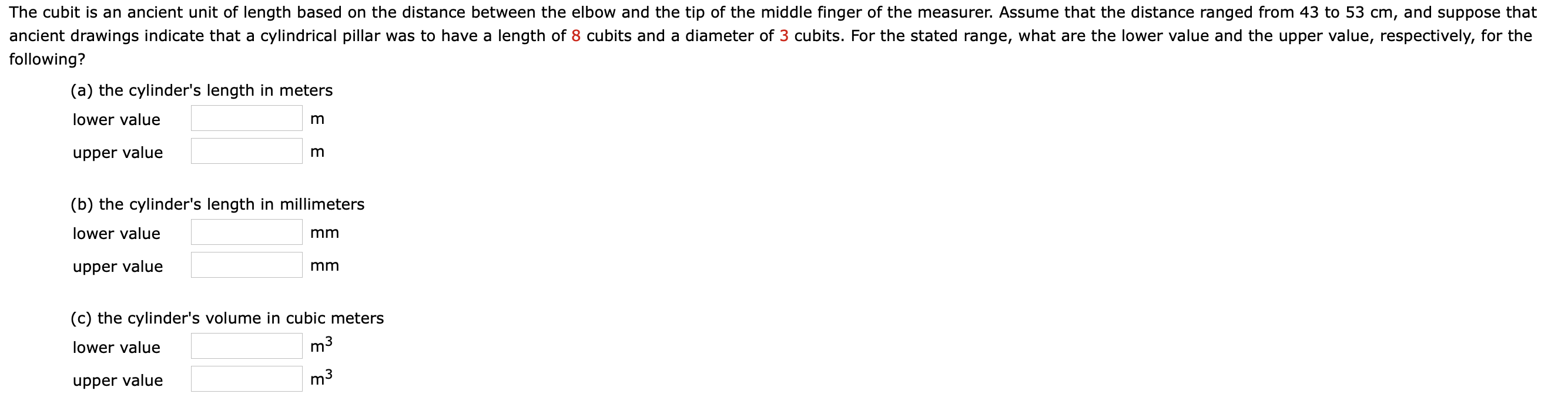 The cubit is an ancient unit of length based on the distance between the elbow and the tip of the middle finger of the measurer. Assume that the distance ranged from 43 to 53 cm, and suppose that ancient drawings indicate that a cylindrical pillar was to have a length of 8 cubits and a diameter of 3 cubits. For the stated range, what are the lower value and the upper value, respectively, for the following? (a) the cylinder's length in meters lower value upper value (b) the cylinder's length in millimeters lower value mm upper value mm (c) the cylinder's volume in cubic meters lower value m3 upper value m3