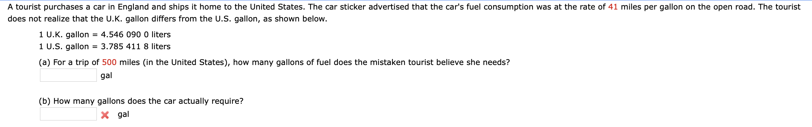 A tourist purchases a car in England and ships it home to the United States. The car sticker advertised that the car's fuel consumption was at the rate of 41 miles per gallon on the open road. The tourist does not realize that the U.K. gallon differs from the U.S. gallon, as shown below. 1 U.K. gallon 1 U.S. gallon = 4.546 090 0 liters 3.785 411 8 liters (a) For a trip of 500 miles (in the United States), how many gallons of fuel does the mistaken tourist believe she needs? gal (b) How many gallons does the car actually require? X gal