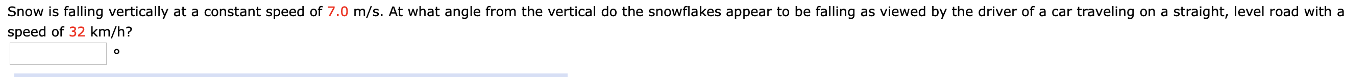 Snow is falling vertically at a constant speed of 7.0 m/s. At what angle from the vertical do the snowflakes appear to be falling as viewed by the driver of a car traveling on a straight, level road with a speed of 32 km/h?