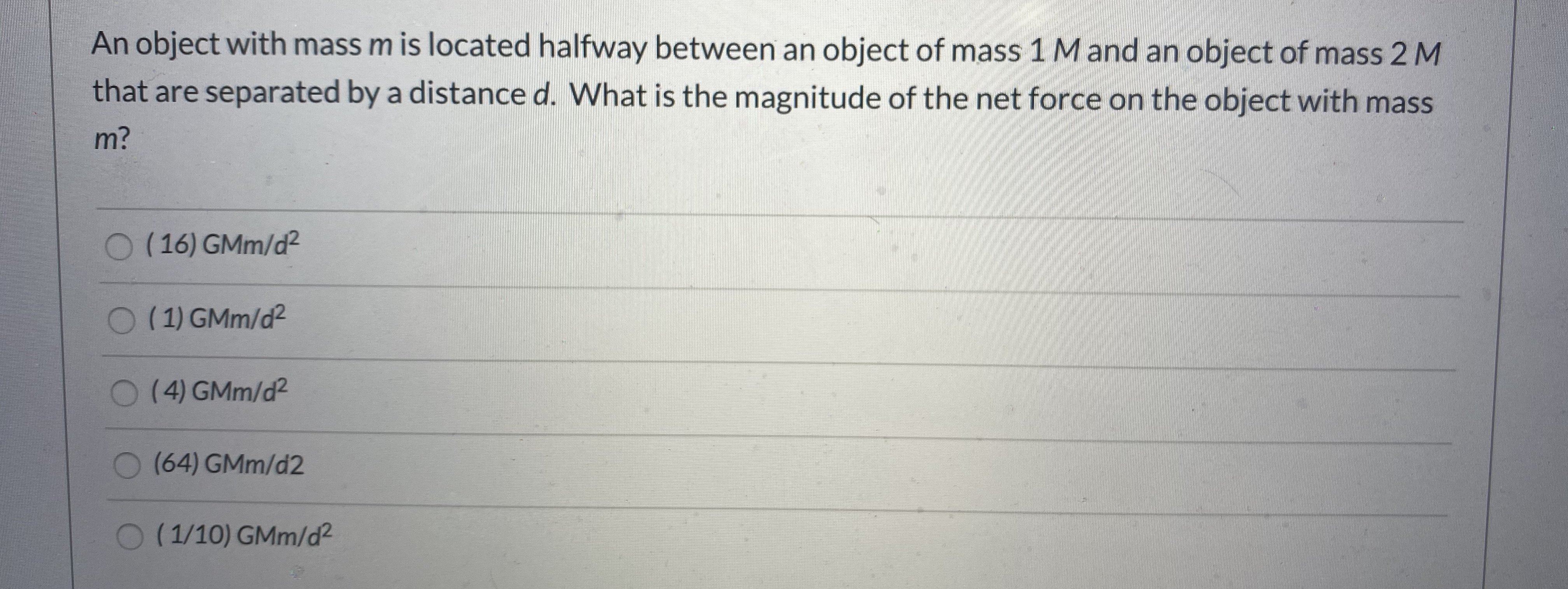 An object with mass m is located halfway between an object of mass 1M and an object of mass 2 M that are separated by a distance d. What is the magnitude of the net force on the object with mass m?