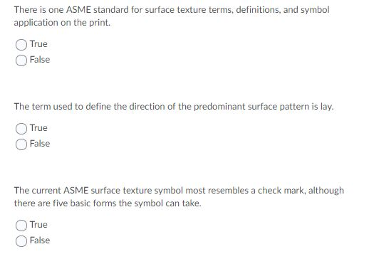 There is one ASME standard for surface texture terms, definitions, and symbol application on the print. True False The term used to define the direction of the predominant surface pattern is lay. True False The current ASME surface texture symbol most resembles a check mark, although there are five basic forms the symbol can take. True False