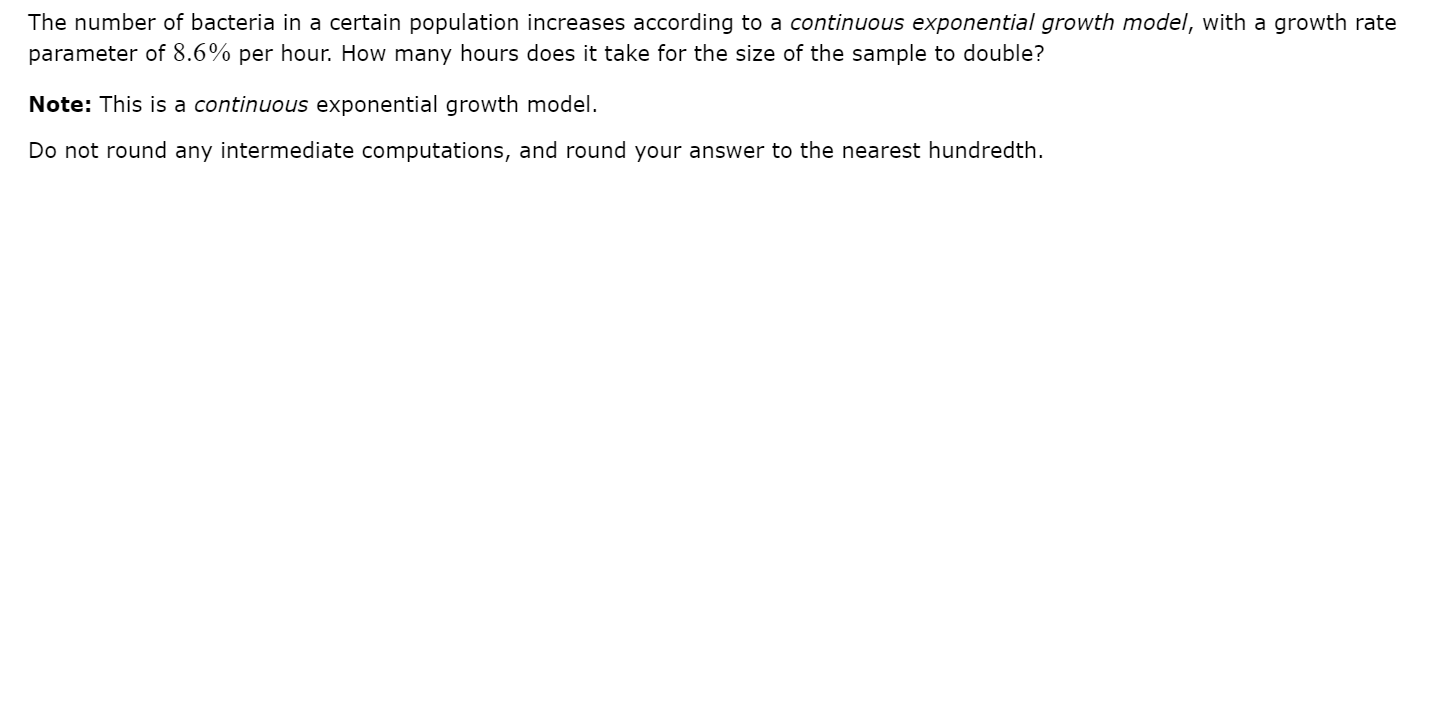 The number of bacteria in a certain population increases according to a continuous exponential growth model, with a growth rate parameter of 8.6% per hour. How many hours does it take for the size of the sample to double? Note: This is a continuous exponential growth model. Do not round any intermediate computations, and round your answer to the nearest hundredth.