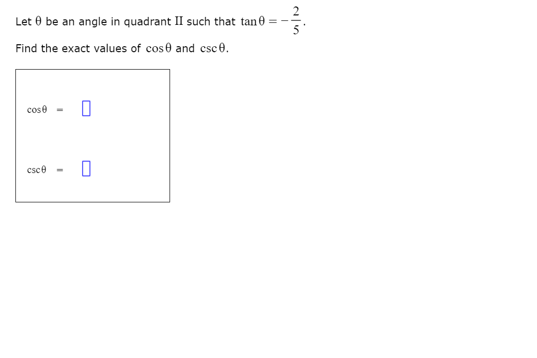 Let 0 be an angle in quadrant II such that tan 0 = Find the exact values of cos0 and csc0. cose csce