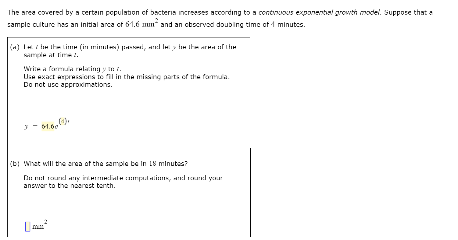 The area covered by a certain population of bacteria increases according to a continuous exponential growth model. Suppose that a 2 sample culture has an initial area of 64.6 mm´ and an observed doubling time of 4 minutes. (a) Let t be the time (in minutes) passed, and let y be the area of the sample at time t. Write a formula relating y to t. Use exact expressions to fill in the missing parts of the formula. Do not use approximations. (4)t y = 64.6e (b) What will the area of the sample be in 18 minutes? Do not round any intermediate computations, and round your answer to the nearest tenth. mm