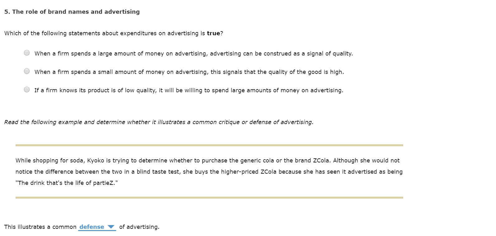 """5. The role of brand names and advertising Which of the following statements about expenditures on advertising is true? When a firm spends a large amount of money on advertising, advertising can be construed as a signal of quality. When a firm spends a small amount of money on advertising, this signals that the quality of the good is high If a firm knows its product is of low quality, it will be willing to spend large amounts of money on advertising. Read the following example and determine whether it illustrates a common critique or defense of advertising. While shopping for soda, Kyoko is trying to determine whether to purchase the generic cola or the brand ZCola. Although she would not notice the difference between the two in a blind taste test, she buys the higher-priced ZCola because she has seen it advertised as being """"The drink that's the life of partieZ."""" of advertising. This illustrates a common defense"""