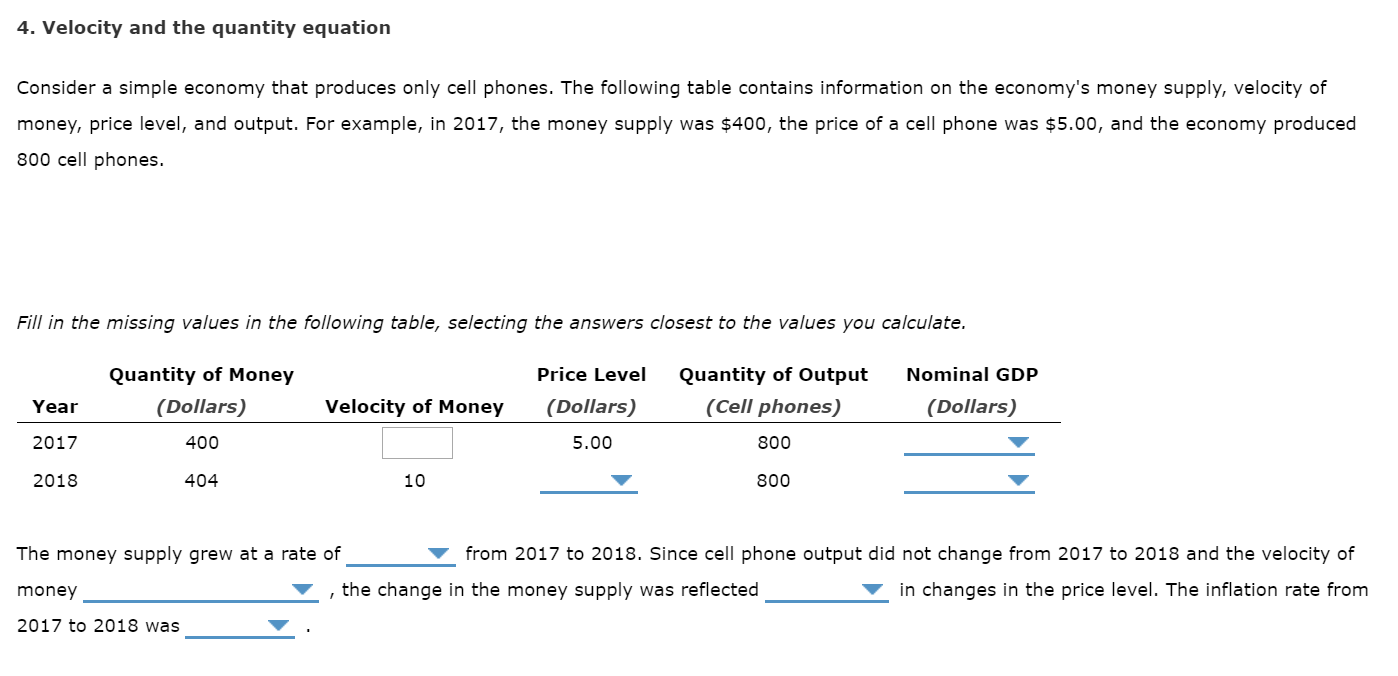 4. Velocity and the quantity equation Consider a simple economy that produces only cell phones. The following table contains information on the economy's money supply, velocity of money, price level, and output. For example, in 2017, the money supply was $400, the price of a cell phone was $5.00, and the economy produced 800 cell phones. Fill in the missing values in the following table, selecting the answers closest to the values you calculate. Price Level Quantity of Money Quantity of Output Nominal GDP (Dollars) (Cell phones) (Dollars) Velocity of Money (Dollars) Year 5.00 2017 400 800 2018 404 10 800 from 2017 to 2018. Since cell phone output did not change from 2017 to 2018 and the velocity of The money supply grew at a rate of , the change in the money supply was reflected in changes in the price level. The inflation rate from money 2017 to 2018 was
