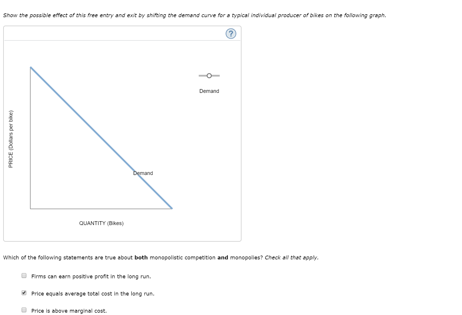 Show the possible effect of this free entry and exit by shifting the demand curve for a typical individual producer of bikes on the following graph. Demand Demand QUANTITY (Bikes) Which of the following statements are true about both monopolistic competition and monopolies? Check all that apply. Firms can earn positive profit in the long run Price equals average total cost in the long run. Price is above marginal cost. PRICE (Dollars per bike)