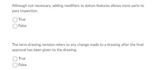 Although not necessary, adding modifiers to datum features allows more parts to pass inspection. True )False The term drawing revision refers to any change made to a drawing after the final approval has been given to the drawing. True False