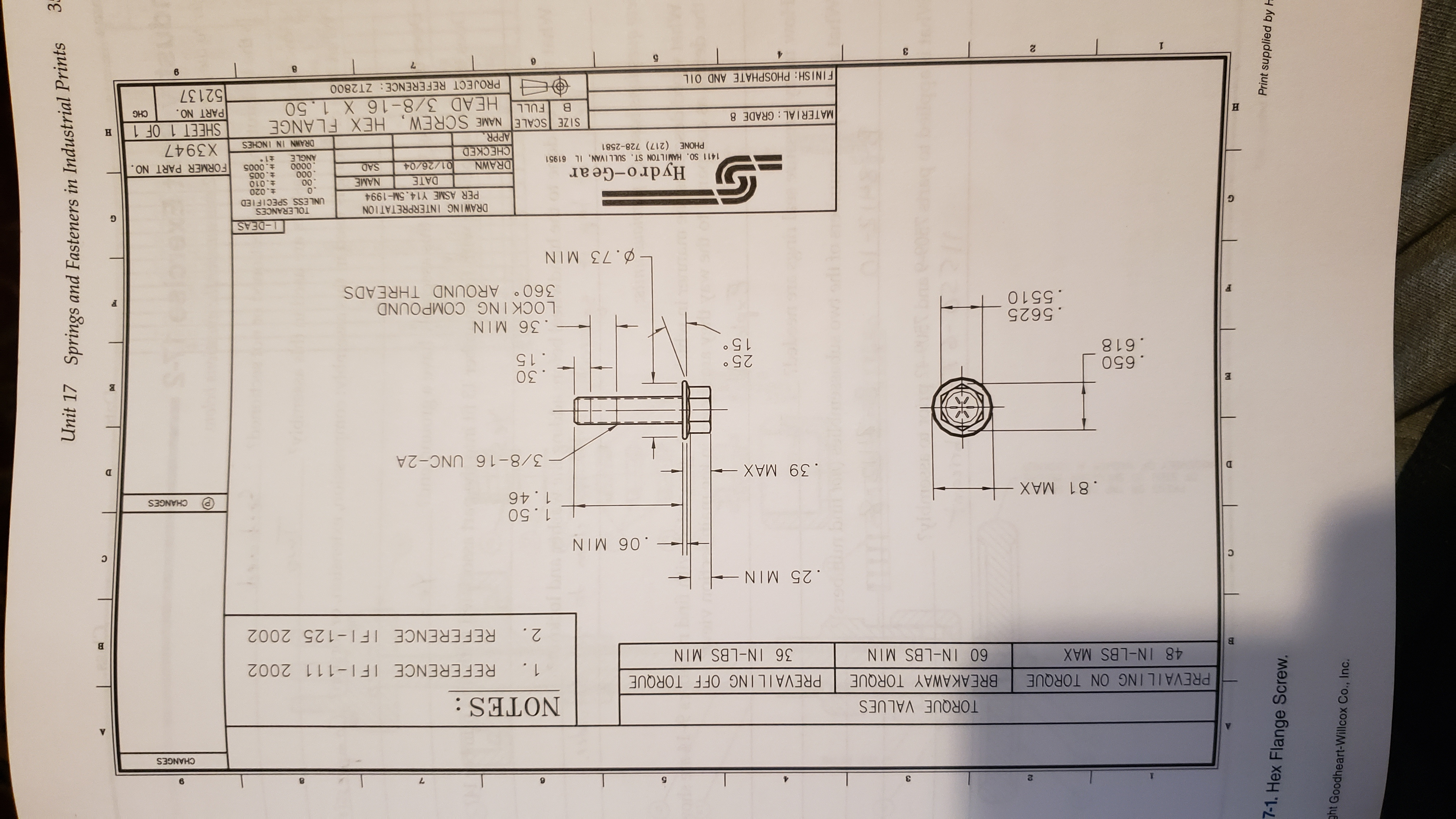 3 Unit 17 Springs and Fasteners in Industrial Prints 12 Print supplied by H 7-1. Hex Flange Screw. ht Goodheart-Willcox Co., Inc. CHANGES TORQUE VALUES BREAKAWAY TORQUE NOTES: PREVAILING ON TORQUE PREVAILING OFF TORQUE REFERENCE IFI-111 2002 48 IN-LBS MAX 60 IN-LBS MIN 36 IN-LBS MIN 2. REFERENCE IFI-125 2002 .25 MIN 1.50 1.46 .81 MAX CHANGES . 39 MAX 3/8-16 UNC- 2A .650 .618 . 30 .15 15 .36 MIN .5625 .5510 LOCK ING COMPOUND 360 AROUND THREADS ø. 73 MIN 1-DEAS DRAWING INTERPRETATION PER ASME Y14.5M-1994 TOLERANCES UNLESS SPECIFIED t.020 t.010 .005 Hydro-Gear 1411 SO. HAMILTON ST. SULLIVAN, IL 61951 PHONE (217) 728-2581 DATE NAME 00 000 DRAWN CHECKED APPR SIZE SCALE NAME SCREW 01/26/04 SAD 0000 ANGLE FORMER PART NO. த X3947 DRAWN IN INCHES HEX FLANGE HEAD 3/8-16 X 1.50 SHEET 1 OF 1 PART NO. 52137 MATERIAL: GRADE 8 н FULL CHG FINISH: PHOSPHATE AND OIL PROJECT REFERENCE: ZT2800