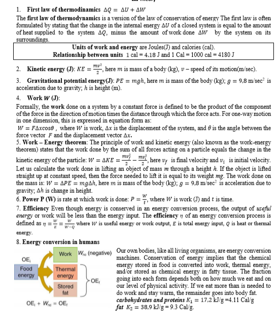 """1. First law of thermodinamics AQ = AU + AW The first law of thermodynamics is a version of the law of conservation of energy The first law is often formulated by stating that the change in the internal energy AU of a closed system is equal to the amount of heat supplied to the system AQ, minus the amount of work done Aw by the system on its surroundings. Units of work and energy are Joules(J) and calories (cal). Relationship between units 1 cal = 4.18 J and 1 Cal = 1000 cal = 4180 J my? Kinetic energy (J): KE = """", here m is mass of a body (kg), v – speed of its motion(m/sec). 2. 3. Gravitational potential energy(J): PE = mgh, here m is mass of the body (kg); g = 9,8 m/sec² is acceleration due to gravity; h is height (m). 4. Work W (J): Formally, the work done on a system by a constant force is defined to be the product of the component of the force in the direction of motion times the distance through which the force acts. For one-way motion in one dimension, this is expressed in equation form as: W = FAxcose , where W is work, Ax is the displacement of the system, and e is the angle between the force vector F and the displacement vector Ax. 5. Work – Energy theorem: The principle of work and kinetic energy (also known as the work-energy theorem) states that the work done by the sum of all forces acting on a particle equals the change in the kinetic energy of the particle: W = AKE = mvi – mv Let us calculate the work done in lifting an object of mass m through a height h. If the object is lifted straight up at constant speed, then the force needed to lift it is equal to its weight mg. The work done on the mass is: W = APE = mgAh, here m is mass of the body (kg); g = 9,8 m/sec' is acceleration due to gravity; Ah is change in height. 6. Power P (W) is rate at which work is done: P = """", where W is work (J) and t is time. 7. Efficiency Even though energy is conserved in an energy conversion process, the output of useful energy or work will be less than the energy input"""