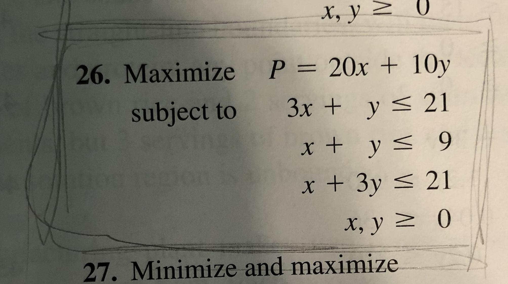 X, y > 26. Маximize Р3D 20х + 10y subject to 3x + y < 21 x + y< 9 x + 3y < 21 X, y 2 0 27. Minimize and maximize
