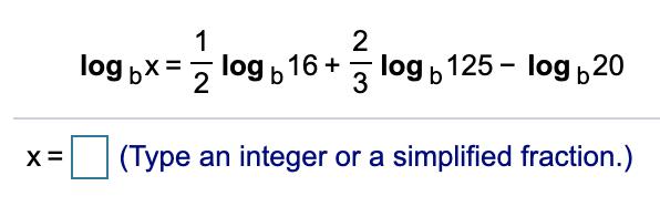 2 log b 125 - log b20 log bx = log b 16 + 3 (Type an integer or a simplified fraction.)