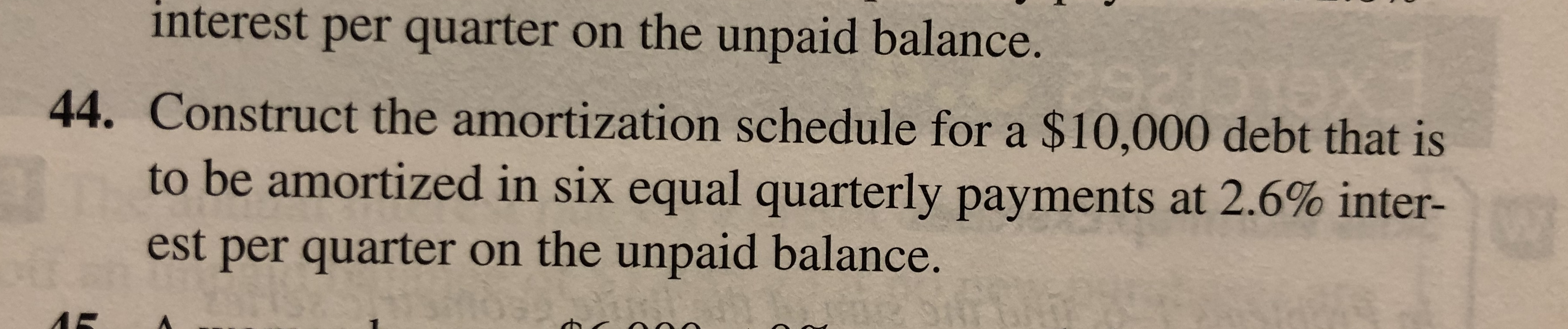 interest per quarter on the unpaid balance. 44. Construct the amortization schedule for a $10,000 debt that is to be amortized in six equal quarterly payments at 2.6% inter- est per quarter on the unpaid balance.