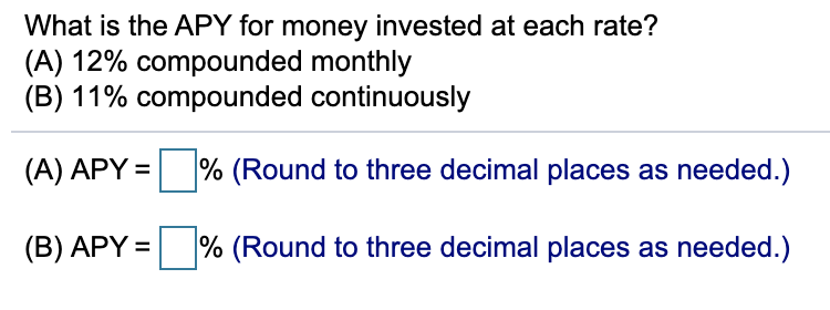 What is the APY for money invested at each rate? (A) 12% compounded monthly (B) 11% compounded continuously (A) APY = % (Round to three decimal places as needed.) % (Round to three decimal places as needed.) (B) APY =