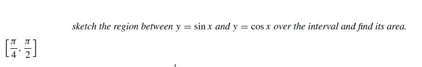 sketch the region between y = sin x and y = cos x over the interval and find its area.