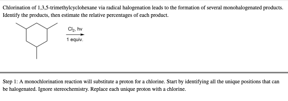 Cl2, hv 1 equiv. :A monochlorination reaction will substitute a proton for a chlorine. Start by identifying all the unique positions that can ogenated. Ignore stereochemistry. Replace each unique proton with a chlorine.