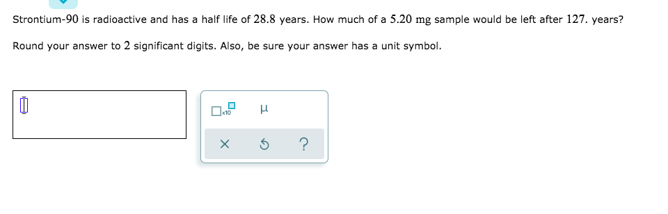 Strontium-90 is radioactive and has a half life of 28.8 years. How much of a 5.20 mg sample would be left after 127. years? Round your answer to 2 significant digits. Also, be sure your answer has a unit symbol.