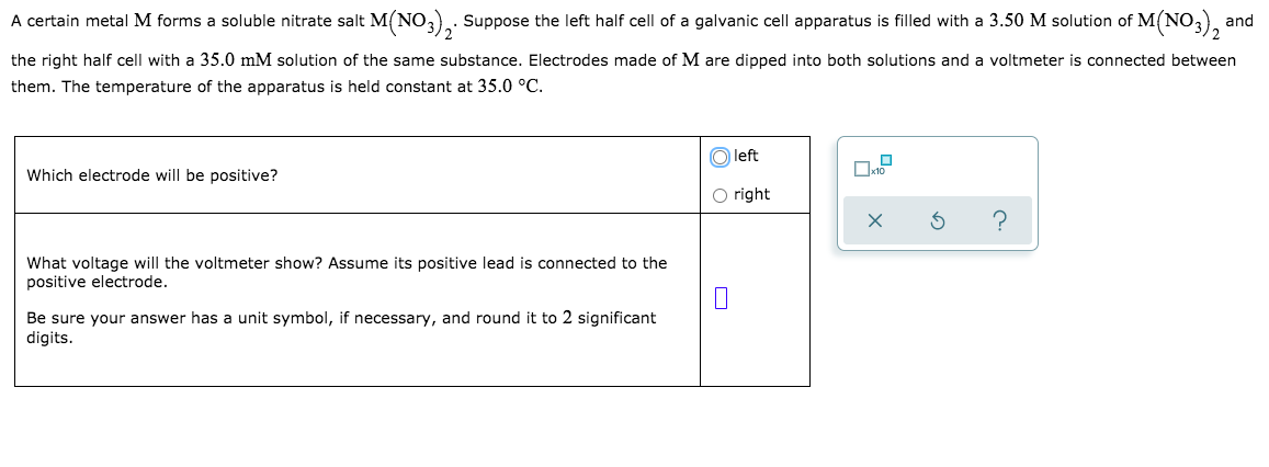 A certain metal M forms a soluble nitrate salt M(NO3), Suppose the left half cell of a galvanic cell apparatus is filled with a 3.50 M solution of M(NO,), and the right half cell with a 35.0 mM solution of the same substance. Electrodes made of M are dipped into both solutions and a voltmeter is connected between them. The temperature of the apparatus is held constant at 35.0 °C. O left Which electrode will be positive? O right What voltage will the voltmeter show? Assume its positive lead is connected to the positive electrode. Be sure your answer has a unit symbol, if necessary, and round it to 2 significant digits.